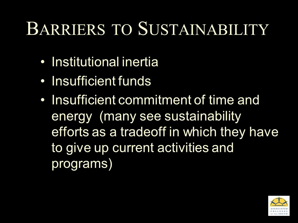 B ARRIERS TO S USTAINABILITY Institutional inertia Insufficient funds Insufficient commitment of time and energy (many see sustainability efforts as a tradeoff in which they have to give up current activities and programs)