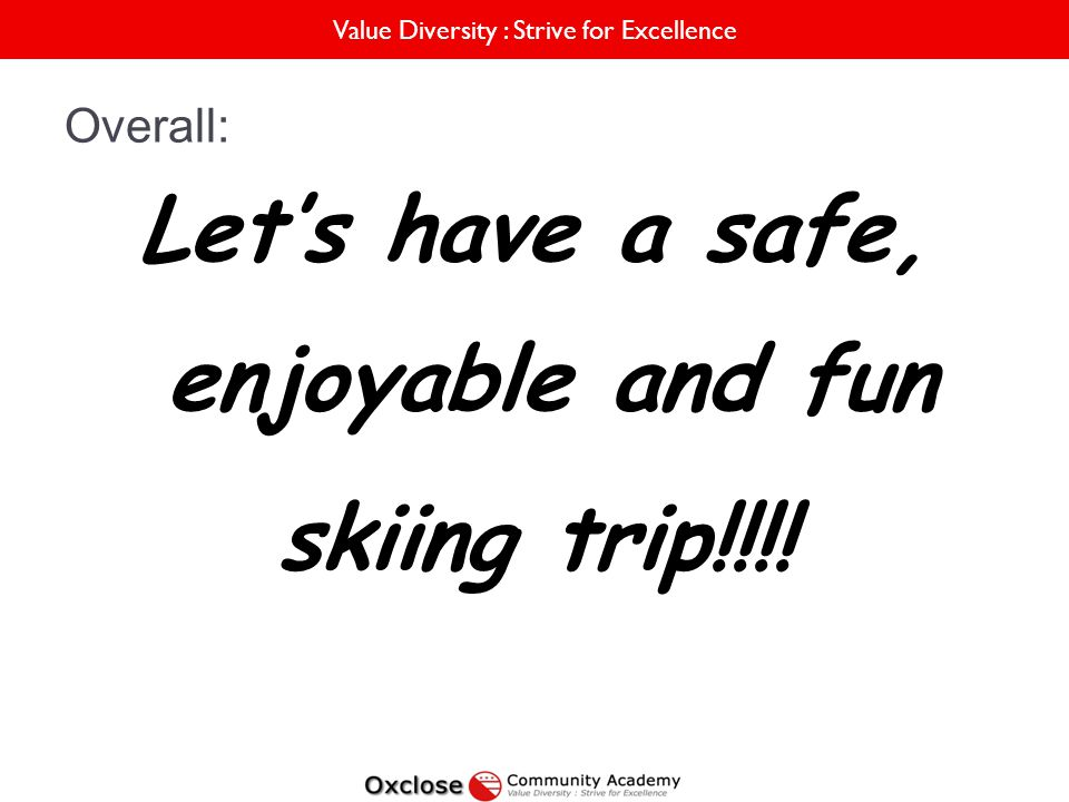 Value Diversity : Strive for Excellence Overall: Lets have a safe, enjoyable and fun skiing trip!!!!