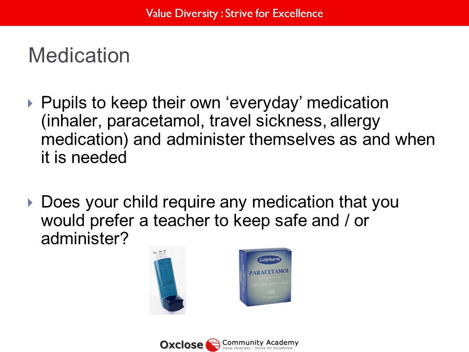 Value Diversity : Strive for Excellence Medication Pupils to keep their own everyday medication (inhaler, paracetamol, travel sickness, allergy medication) and administer themselves as and when it is needed Does your child require any medication that you would prefer a teacher to keep safe and / or administer