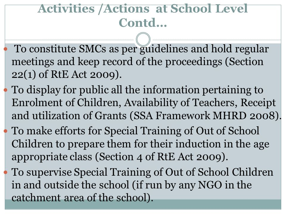 Activities /Actions at School Level Contd… To constitute SMCs as per guidelines and hold regular meetings and keep record of the proceedings (Section 22(1) of RtE Act 2009).