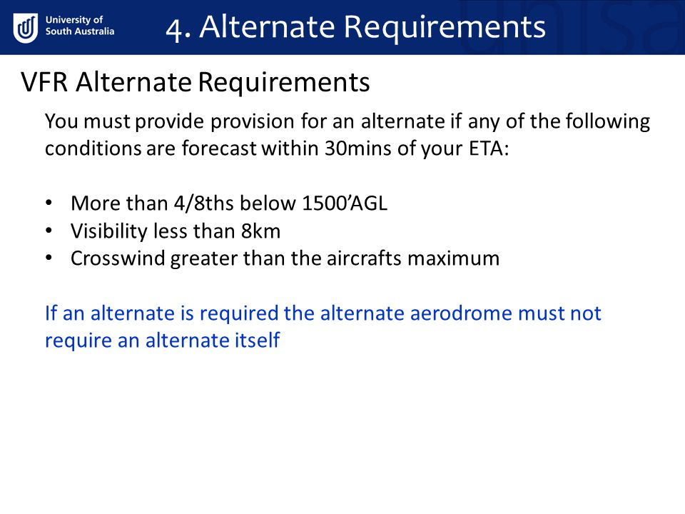 VFR Alternate Requirements You must provide provision for an alternate if any of the following conditions are forecast within 30mins of your ETA: More
