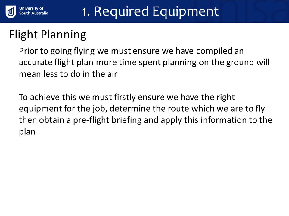 Flight Planning Prior to going flying we must ensure we have compiled an accurate flight plan more time spent planning on the ground will mean less to