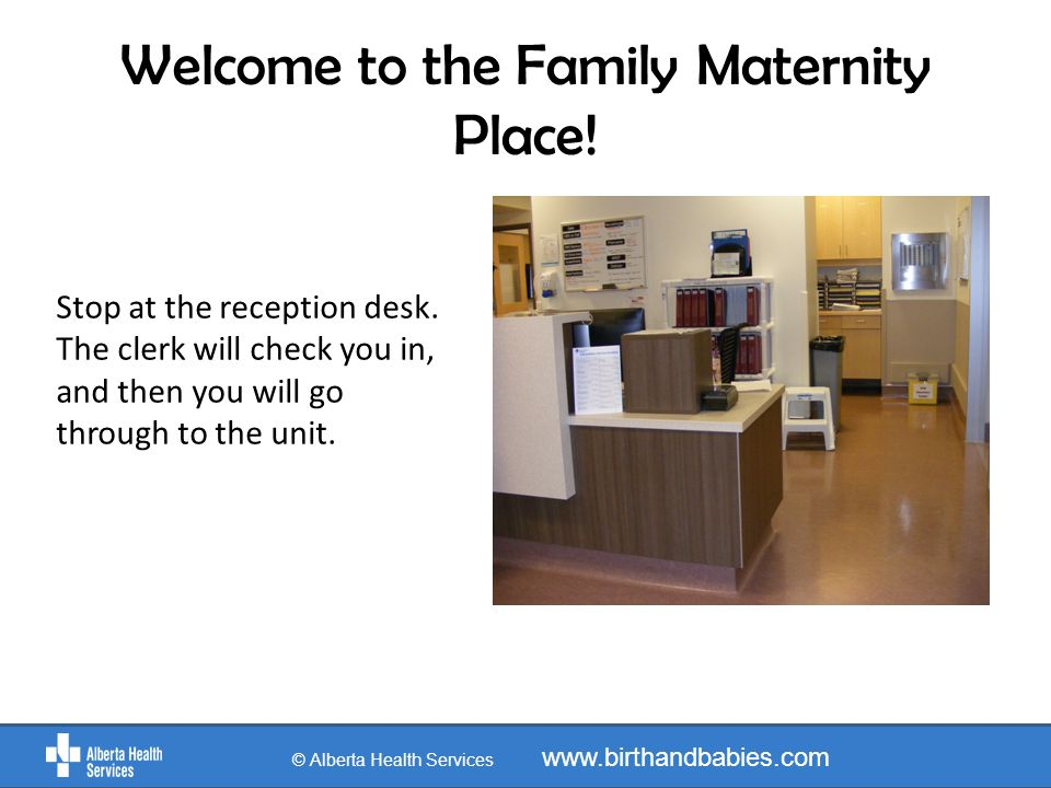 Welcome to the Family Maternity Place! Stop at the reception desk. The clerk will check you in, and then you will go through to the unit. © Alberta He