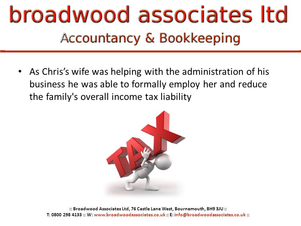 As Chriss wife was helping with the administration of his business he was able to formally employ her and reduce the family's overall income tax liabi