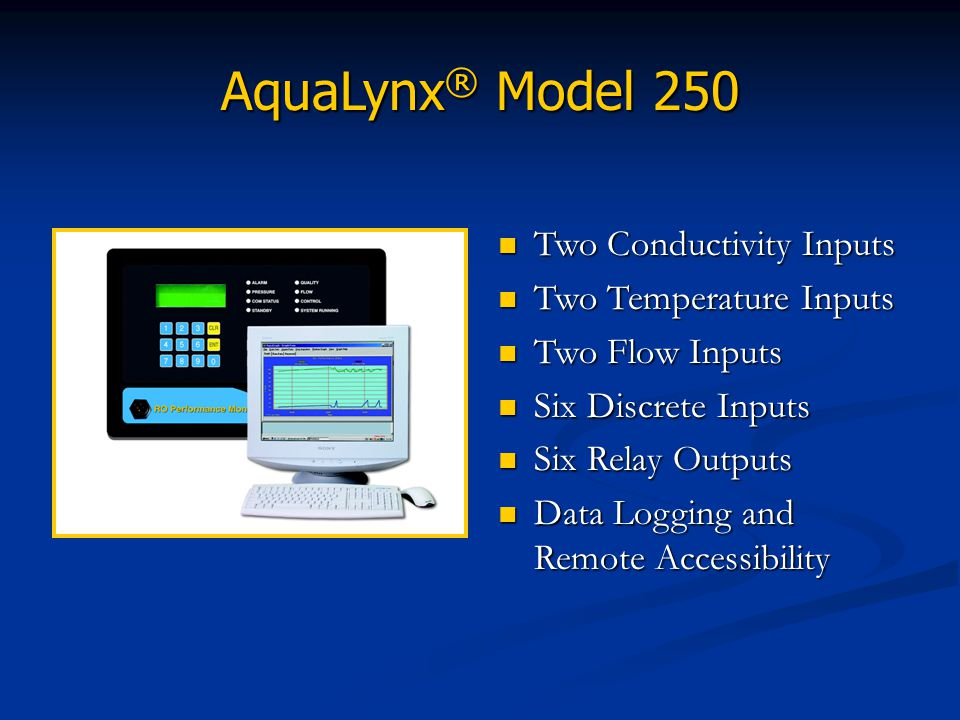 AquaLynx ® Model 250 Two Conductivity Inputs Two Temperature Inputs Two Flow Inputs Six Discrete Inputs Six Relay Outputs Data Logging and Remote Acce