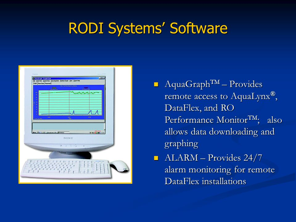 RODI Systems Software AquaGraph TM – Provides remote access to AquaLynx ®, DataFlex, and RO Performance Monitor TM ; also allows data downloading and
