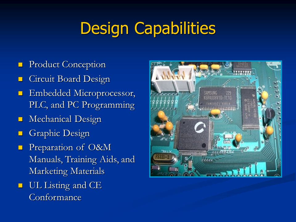 Design Capabilities Product Conception Circuit Board Design Embedded Microprocessor, PLC, and PC Programming Mechanical Design Graphic Design Preparat