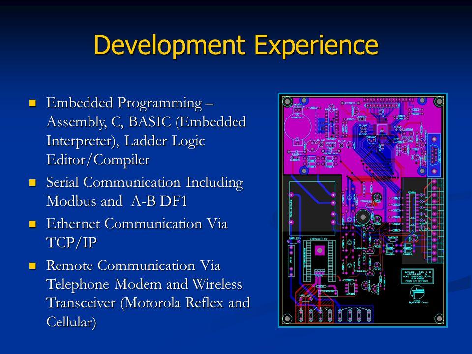 Development Experience Embedded Programming – Assembly, C, BASIC (Embedded Interpreter), Ladder Logic Editor/Compiler Serial Communication Including M