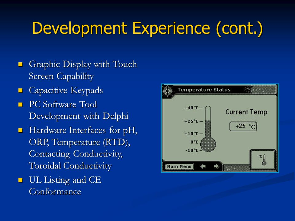 Development Experience (cont.) Graphic Display with Touch Screen Capability Capacitive Keypads PC Software Tool Development with Delphi Hardware Inter