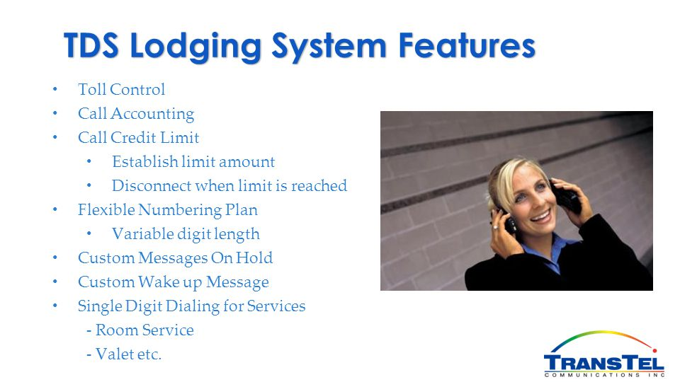 TDS Lodging System Features Toll Control Call Accounting Call Credit Limit Establish limit amount Disconnect when limit is reached Flexible Numbering