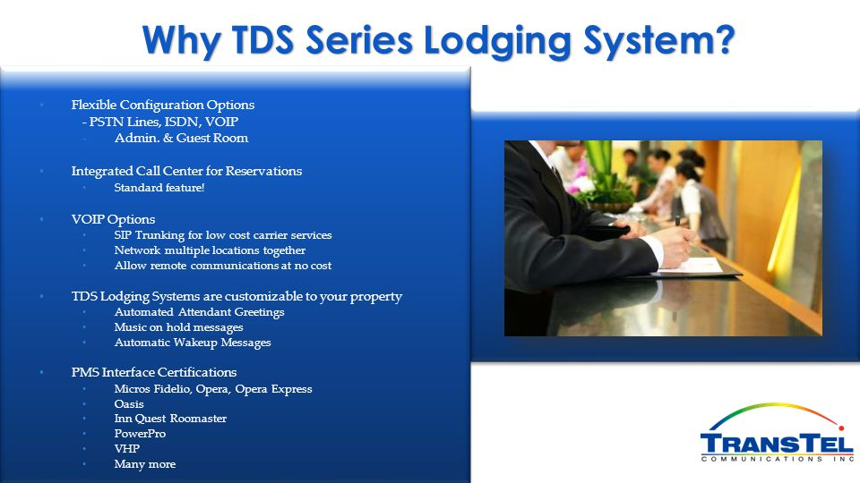 Why TDS Series Lodging System? Flexible Configuration Options - PSTN Lines, ISDN, VOIP - Admin. & Guest Room Integrated Call Center for Reservations S
