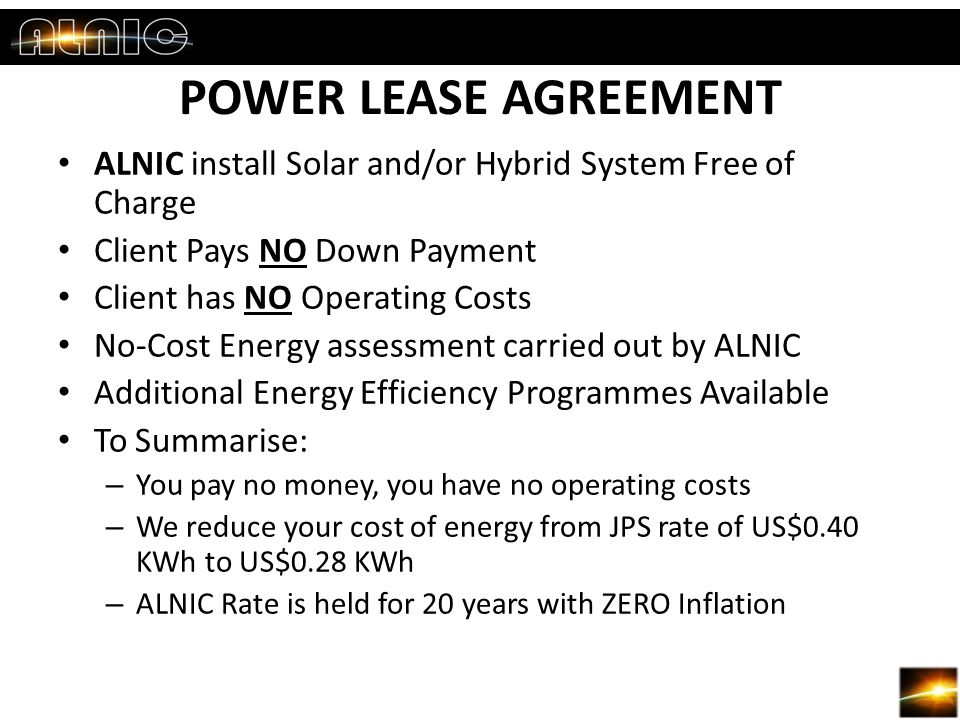 POWER LEASE AGREEMENT ALNIC install Solar and/or Hybrid System Free of Charge Client Pays NO Down Payment Client has NO Operating Costs No-Cost Energy assessment carried out by ALNIC Additional Energy Efficiency Programmes Available To Summarise: – You pay no money, you have no operating costs – We reduce your cost of energy from JPS rate of US$0.40 KWh to US$0.28 KWh – ALNIC Rate is held for 20 years with ZERO Inflation
