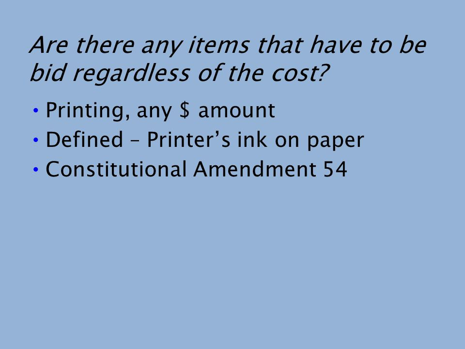 Are there any items that have to be bid regardless of the cost? Printing, any $ amount Defined – Printers ink on paper Constitutional Amendment 54