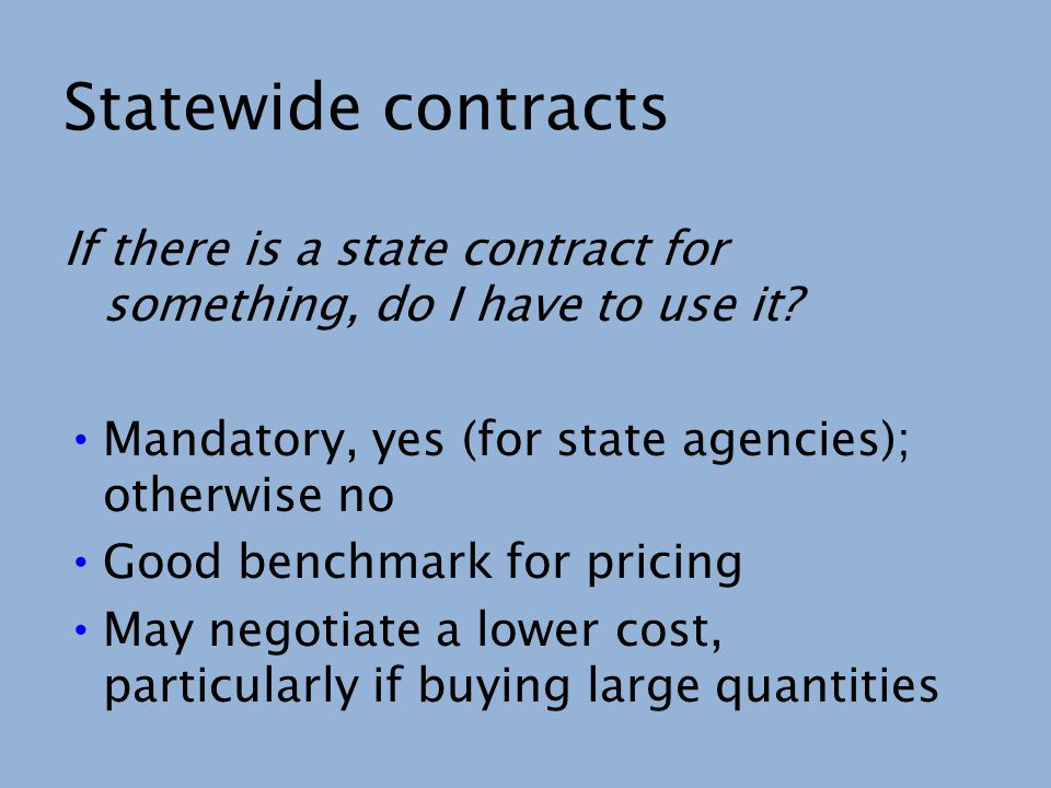 Statewide contracts If there is a state contract for something, do I have to use it? Mandatory, yes (for state agencies); otherwise no Good benchmark
