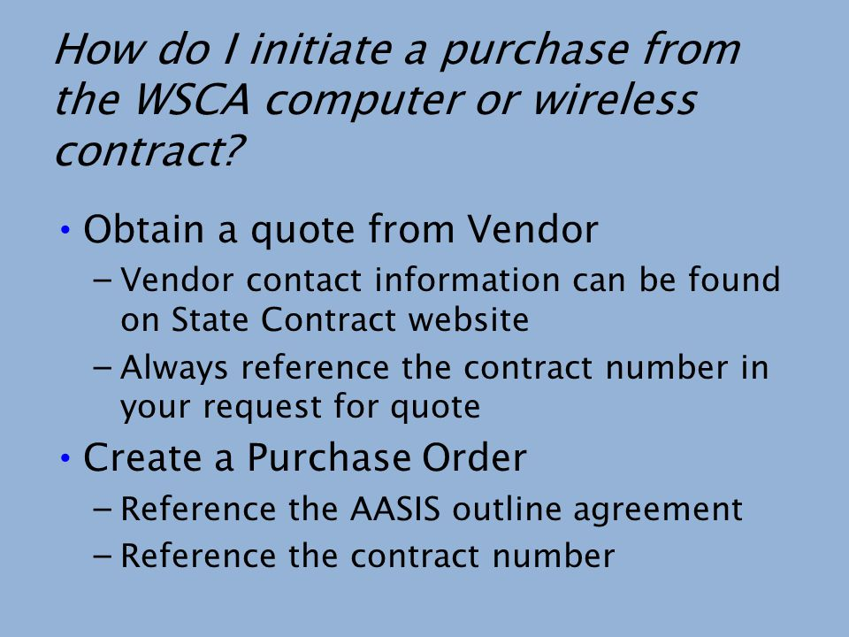 How do I initiate a purchase from the WSCA computer or wireless contract? Obtain a quote from Vendor – Vendor contact information can be found on Stat