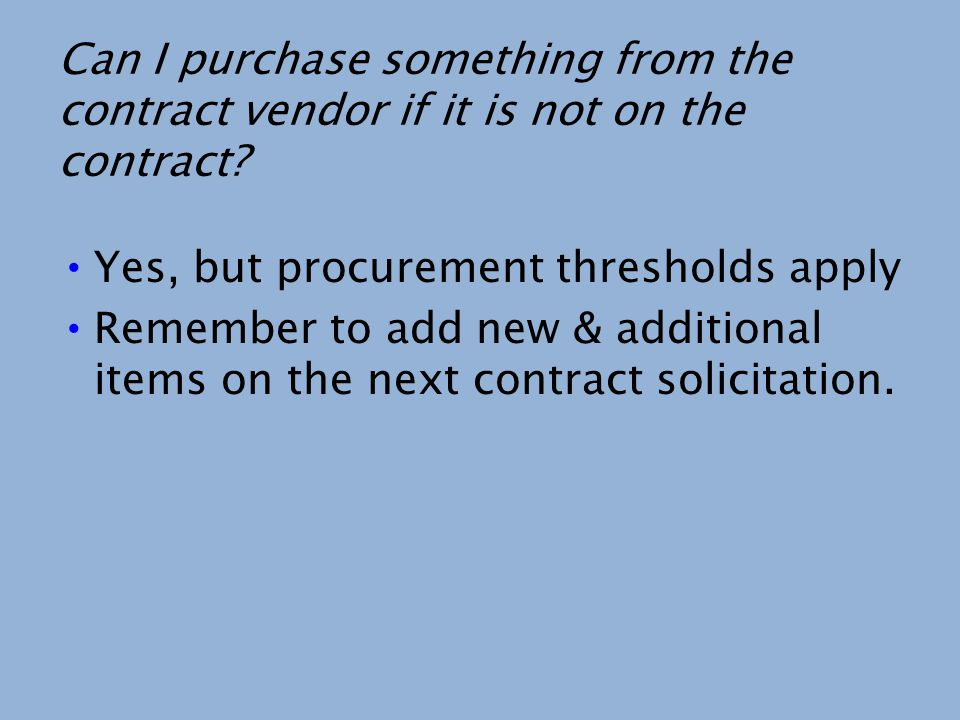 Can I purchase something from the contract vendor if it is not on the contract? Yes, but procurement thresholds apply Remember to add new & additional