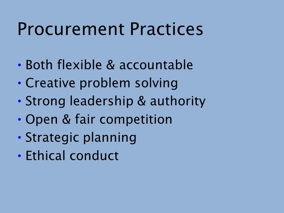 Procurement Practices Both flexible & accountable Creative problem solving Strong leadership & authority Open & fair competition Strategic planning Et