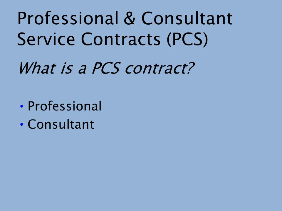 Professional & Consultant Service Contracts (PCS) What is a PCS contract? Professional Consultant