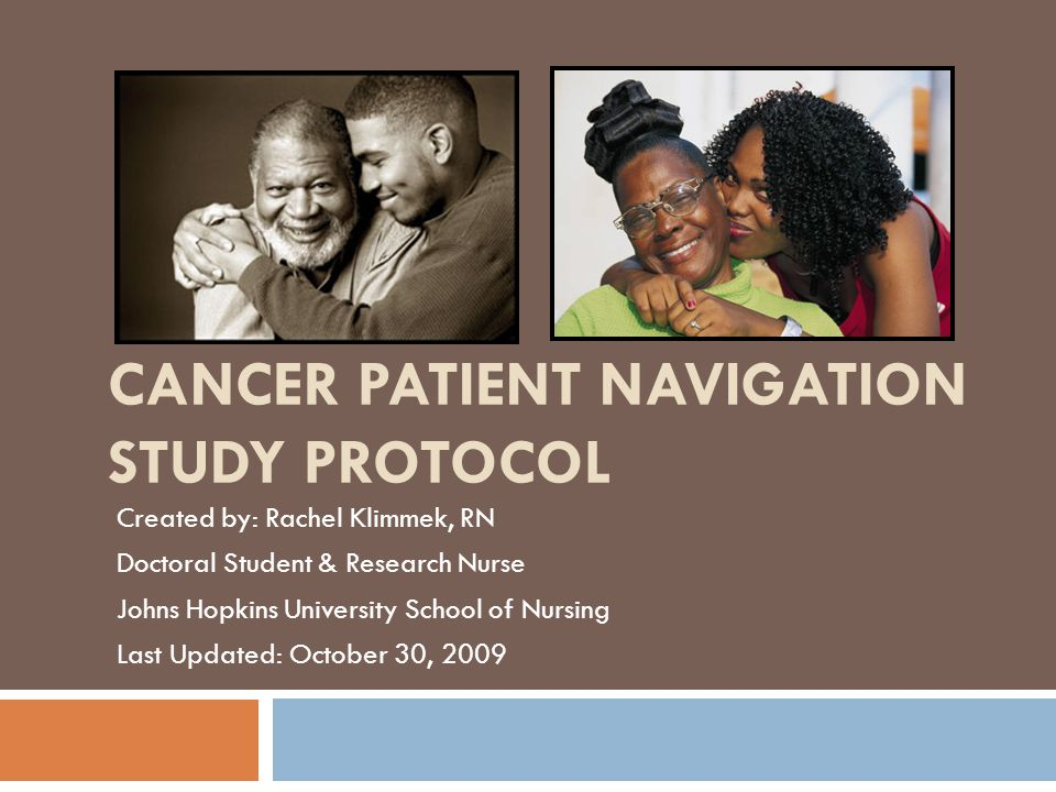 CANCER PATIENT NAVIGATION STUDY PROTOCOL Created by: Rachel Klimmek, RN Doctoral Student & Research Nurse Johns Hopkins University School of Nursing Last Updated: October 30, 2009