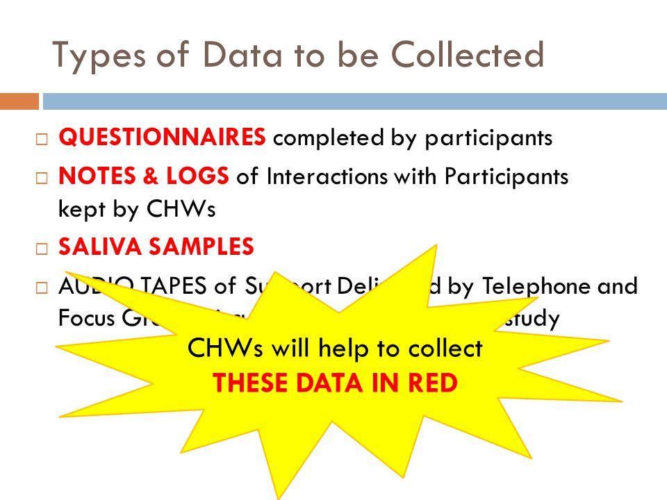 Types of Data to be Collected QUESTIONNAIRES completed by participants NOTES & LOGS of Interactions with Participants kept by CHWs SALIVA SAMPLES AUDIO TAPES of Support Delivered by Telephone and Focus Group Discussions at the end of the study CHWs will help to collect THESE DATA IN RED