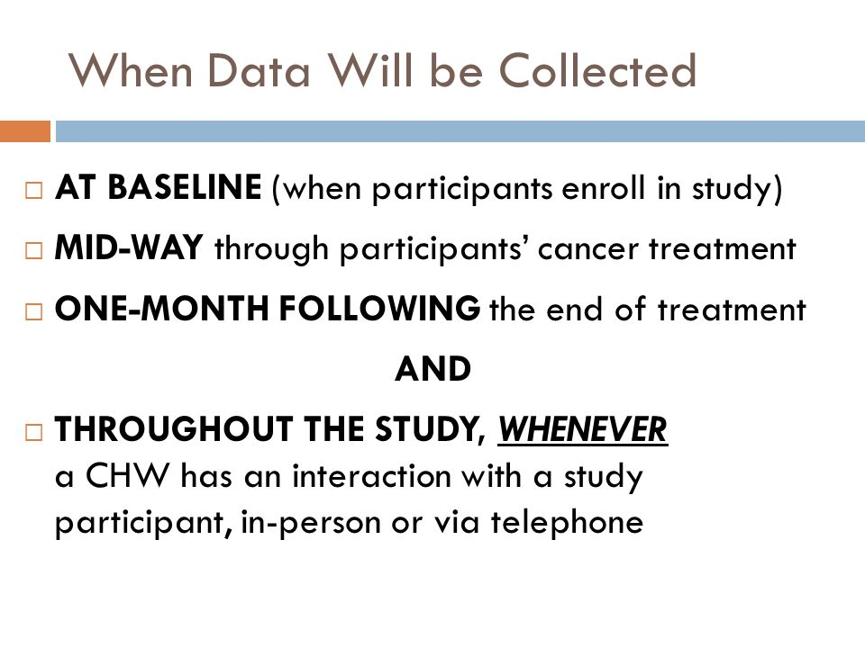 When Data Will be Collected AT BASELINE (when participants enroll in study) MID-WAY through participants cancer treatment ONE-MONTH FOLLOWING the end of treatment AND THROUGHOUT THE STUDY, WHENEVER a CHW has an interaction with a study participant, in-person or via telephone