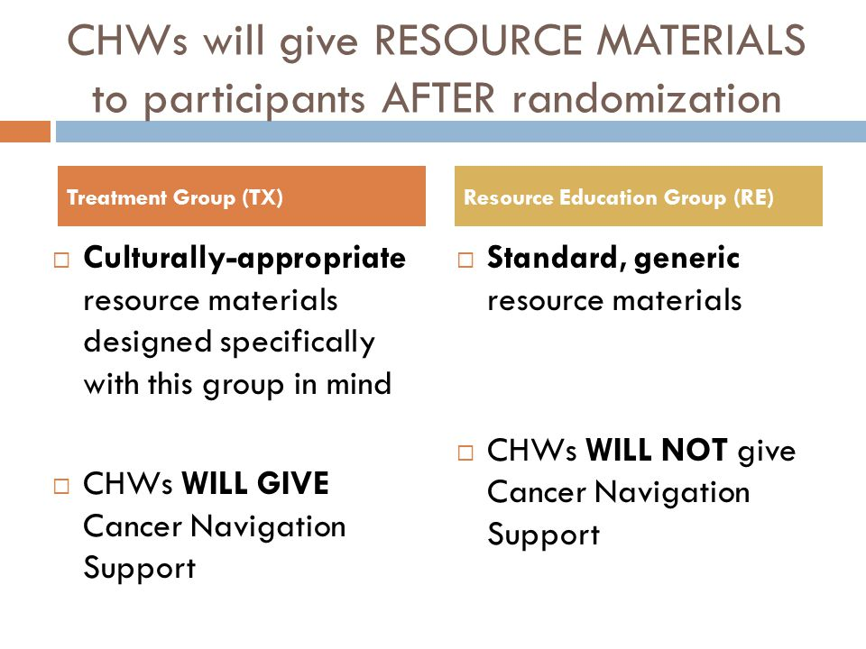 CHWs will give RESOURCE MATERIALS to participants AFTER randomization Culturally-appropriate resource materials designed specifically with this group in mind CHWs WILL GIVE Cancer Navigation Support Standard, generic resource materials CHWs WILL NOT give Cancer Navigation Support Treatment Group (TX)Resource Education Group (RE)