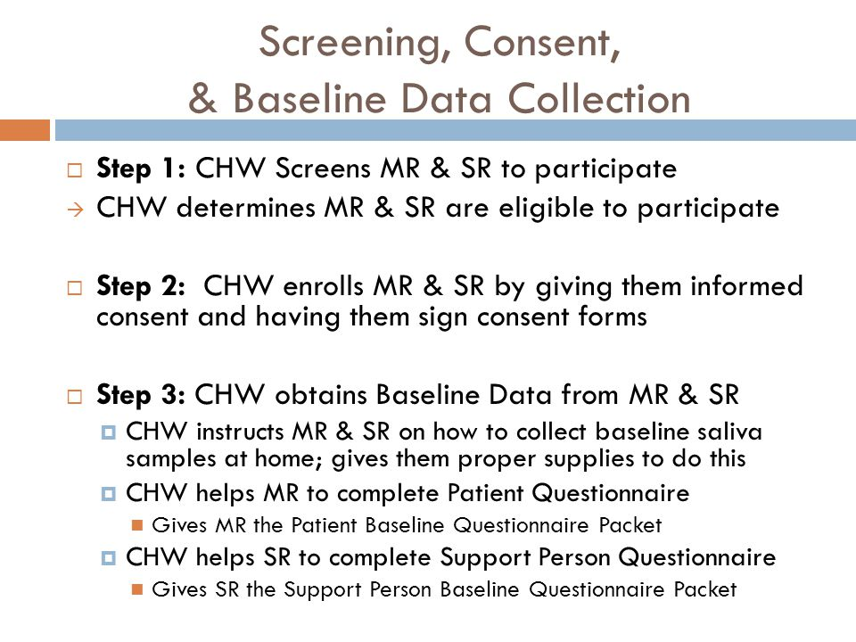 Screening, Consent, & Baseline Data Collection Step 1: CHW Screens MR & SR to participate CHW determines MR & SR are eligible to participate Step 2: CHW enrolls MR & SR by giving them informed consent and having them sign consent forms Step 3: CHW obtains Baseline Data from MR & SR CHW instructs MR & SR on how to collect baseline saliva samples at home; gives them proper supplies to do this CHW helps MR to complete Patient Questionnaire Gives MR the Patient Baseline Questionnaire Packet CHW helps SR to complete Support Person Questionnaire Gives SR the Support Person Baseline Questionnaire Packet