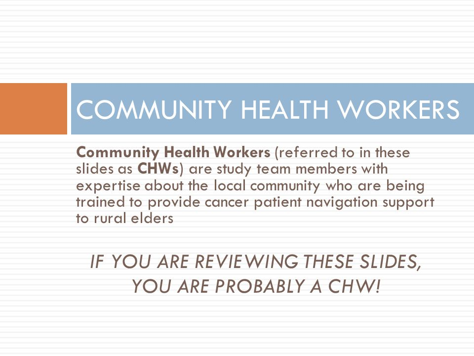 Community Health Workers (referred to in these slides as CHWs) are study team members with expertise about the local community who are being trained to provide cancer patient navigation support to rural elders IF YOU ARE REVIEWING THESE SLIDES, YOU ARE PROBABLY A CHW.