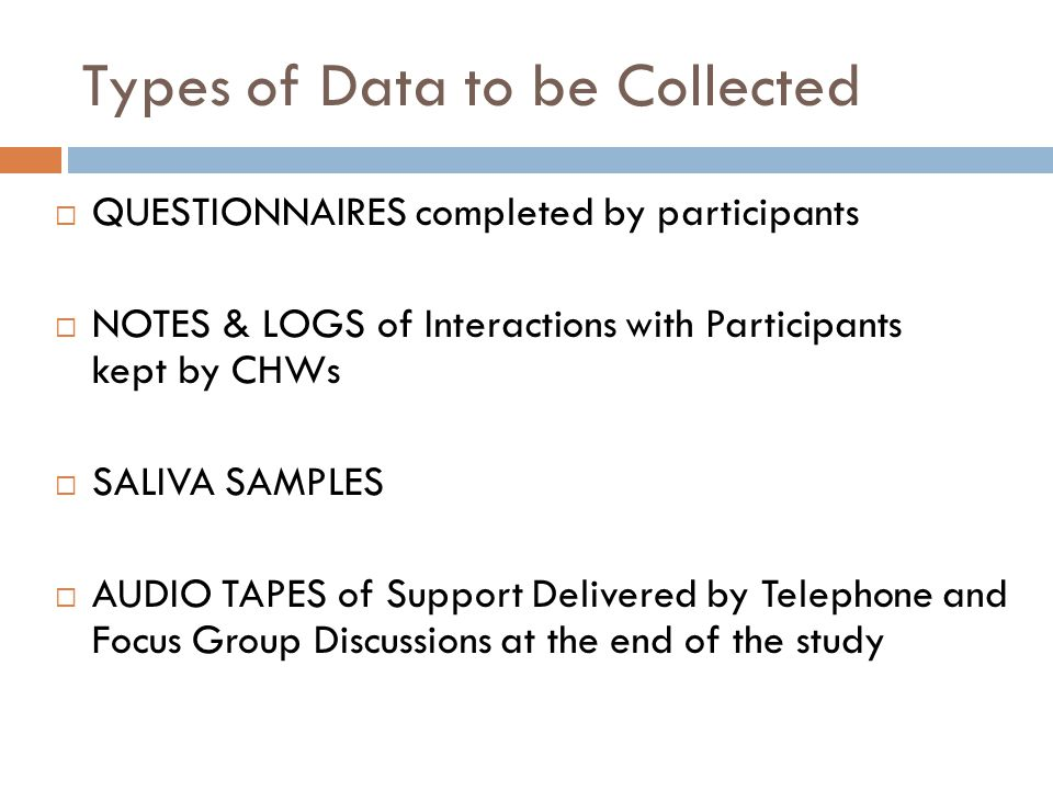 Types of Data to be Collected QUESTIONNAIRES completed by participants NOTES & LOGS of Interactions with Participants kept by CHWs SALIVA SAMPLES AUDIO TAPES of Support Delivered by Telephone and Focus Group Discussions at the end of the study