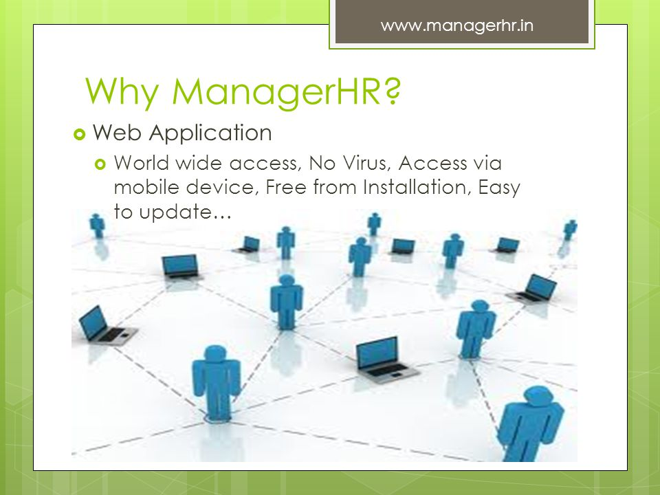 Why ManagerHR? Web Application World wide access, No Virus, Access via mobile device, Free from Installation, Easy to update… www.managerhr.in