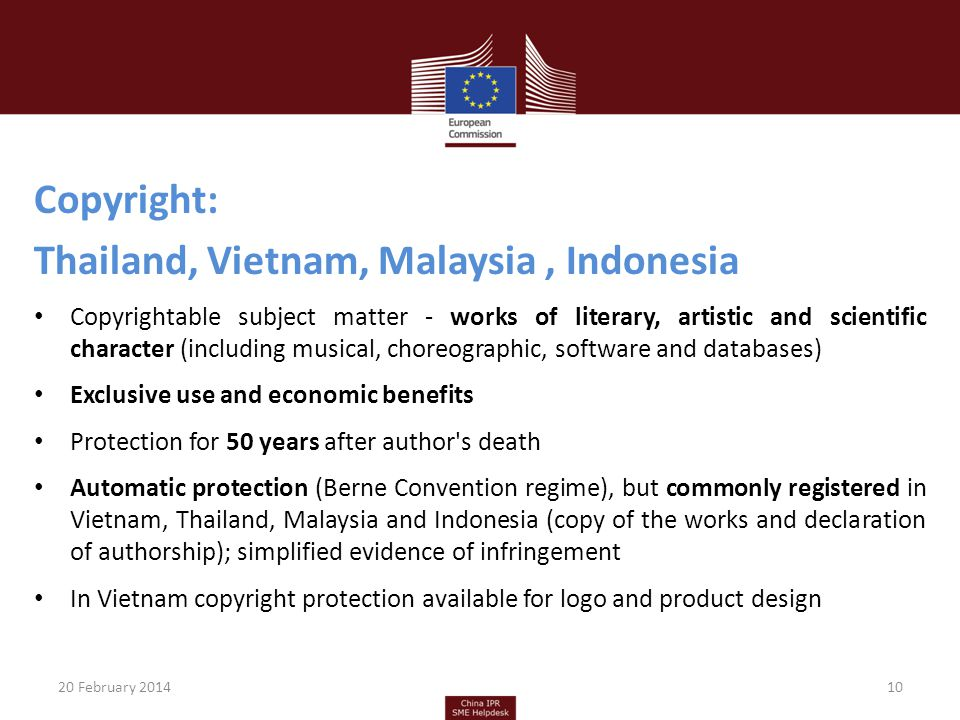 Copyright: Thailand, Vietnam, Malaysia, Indonesia Copyrightable subject matter - works of literary, artistic and scientific character (including musical, choreographic, software and databases) Exclusive use and economic benefits Protection for 50 years after author s death Automatic protection (Berne Convention regime), but commonly registered in Vietnam, Thailand, Malaysia and Indonesia (copy of the works and declaration of authorship); simplified evidence of infringement In Vietnam copyright protection available for logo and product design 20 February 201410