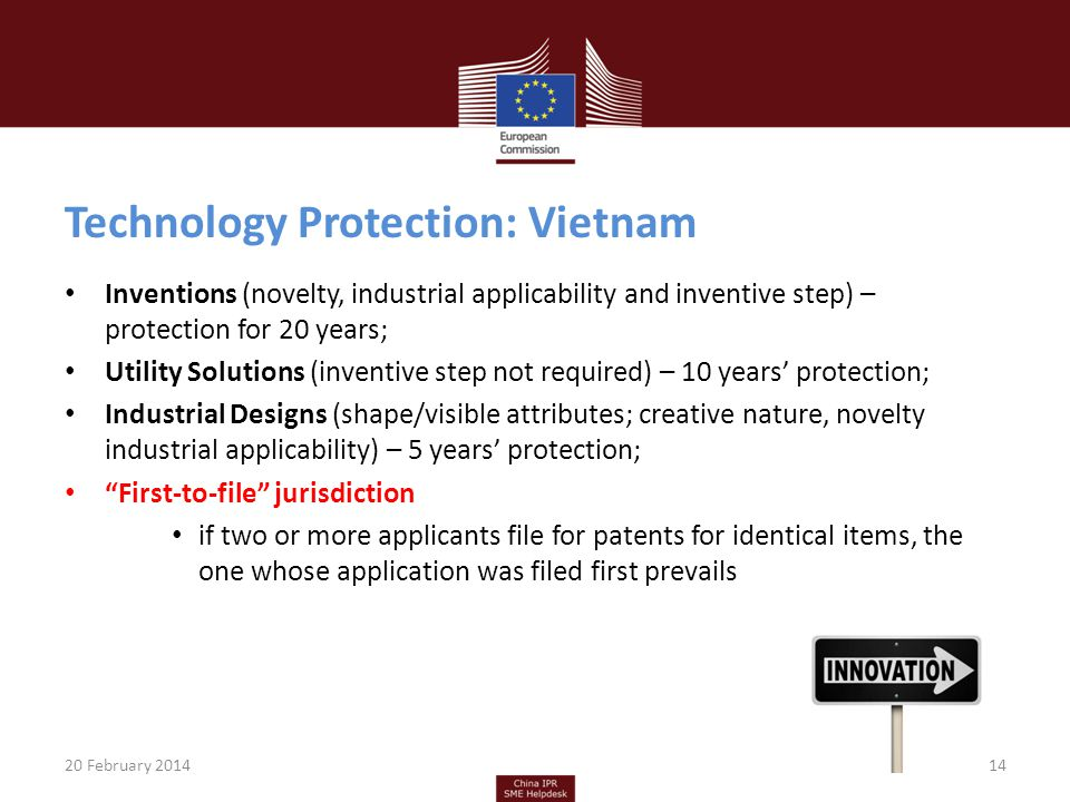 Technology Protection: Vietnam Inventions (novelty, industrial applicability and inventive step) – protection for 20 years; Utility Solutions (inventive step not required) – 10 years protection; Industrial Designs (shape/visible attributes; creative nature, novelty industrial applicability) – 5 years protection; First-to-file jurisdiction if two or more applicants file for patents for identical items, the one whose application was filed first prevails 20 February 201414