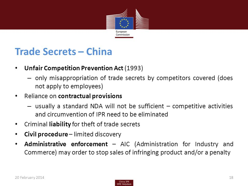 Trade Secrets – China Unfair Competition Prevention Act (1993) – only misappropriation of trade secrets by competitors covered (does not apply to employees) Reliance on contractual provisions – usually a standard NDA will not be sufficient – competitive activities and circumvention of IPR need to be eliminated Criminal liability for theft of trade secrets Civil procedure – limited discovery Administrative enforcement – AIC (Administration for Industry and Commerce) may order to stop sales of infringing product and/or a penalty 20 February 201418