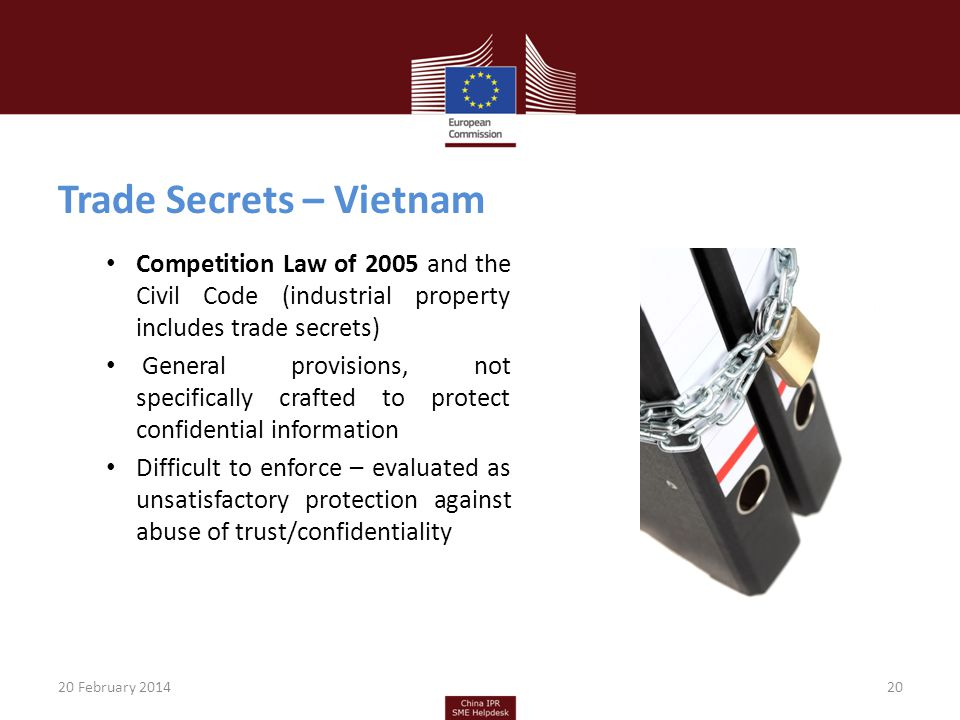 Trade Secrets – Vietnam Competition Law of 2005 and the Civil Code (industrial property includes trade secrets) General provisions, not specifically crafted to protect confidential information Difficult to enforce – evaluated as unsatisfactory protection against abuse of trust/confidentiality 20 February 201420