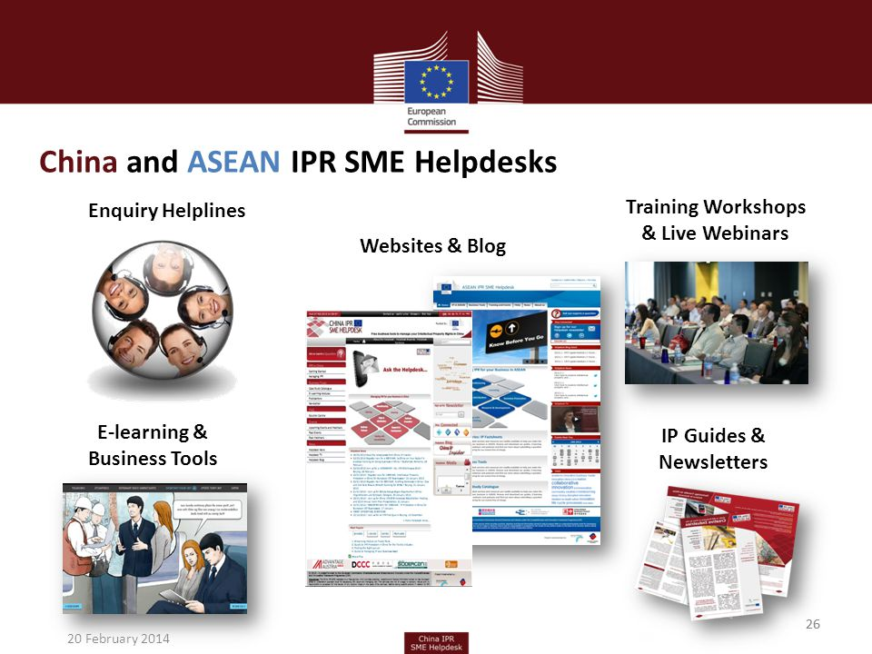 26 China and ASEAN IPR SME Helpdesks Enquiry Helplines IP Guides & Newsletters E-learning & Business Tools Training Workshops & Live Webinars Websites & Blog 26 20 February 2014