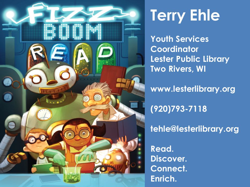 Terry Ehle Youth Services Coordinator Lester Public Library Two Rivers, WI www.lesterlibrary.org (920)793-7118 tehle@lesterlibrary.org Read. Discover.