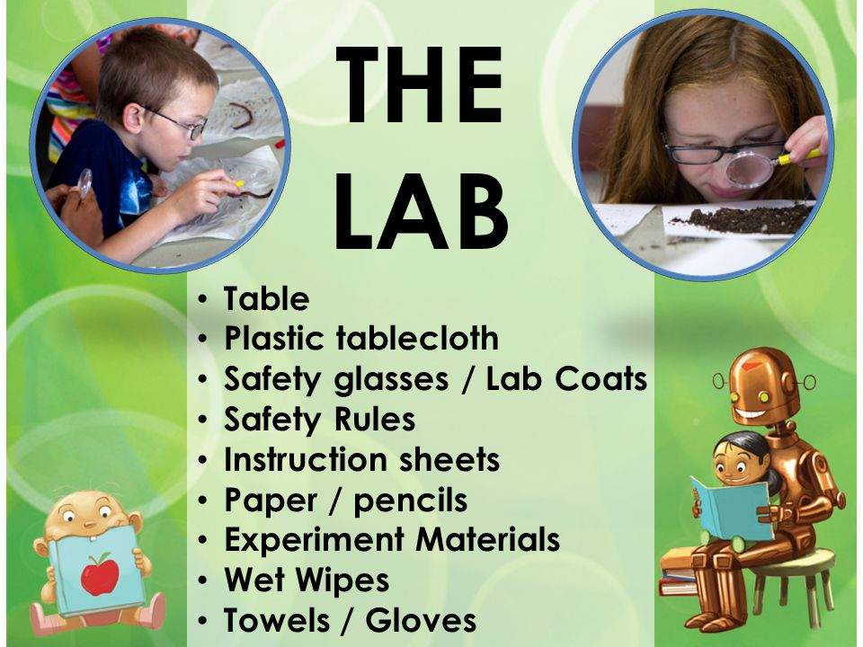 THE LAB Table Plastic tablecloth Safety glasses / Lab Coats Safety Rules Instruction sheets Paper / pencils Experiment Materials Wet Wipes Towels / Gl