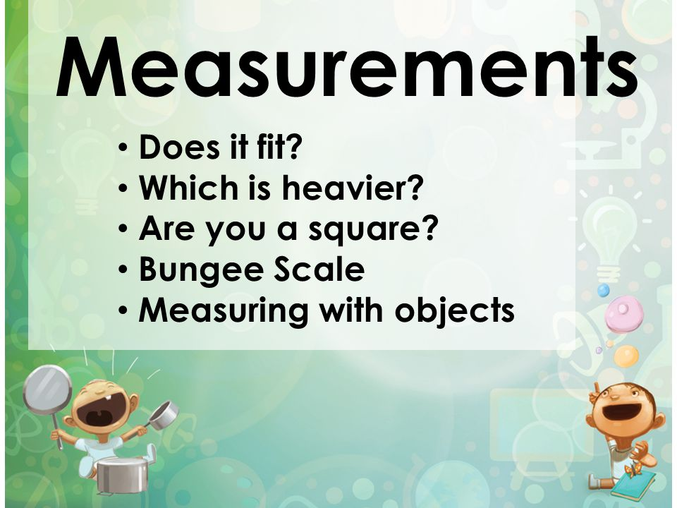 Measurements Does it fit? Which is heavier? Are you a square? Bungee Scale Measuring with objects