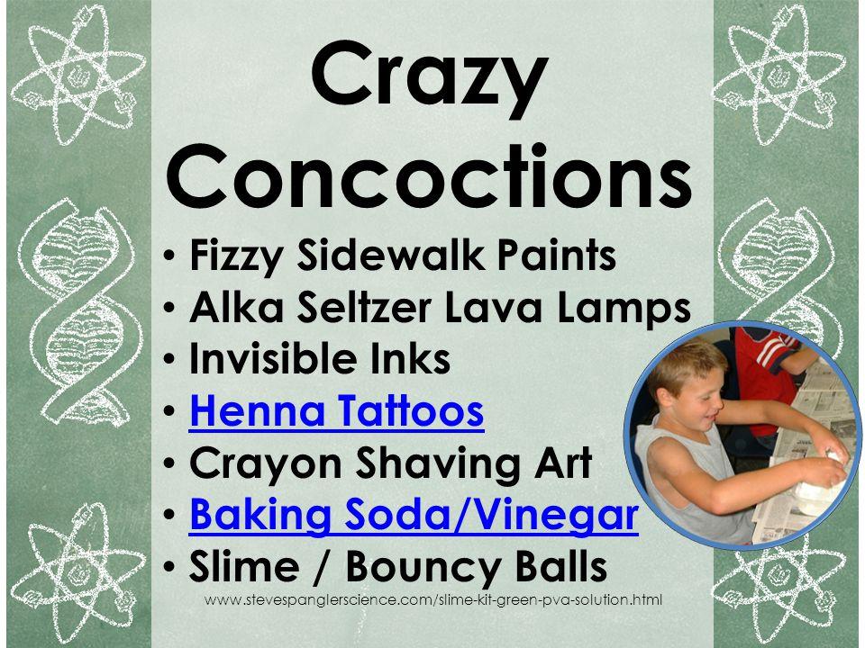 Crazy Concoctions Fizzy Sidewalk Paints Alka Seltzer Lava Lamps Invisible Inks Henna Tattoos Crayon Shaving Art Baking Soda/Vinegar Slime / Bouncy Bal