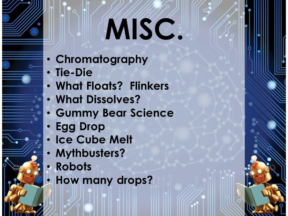 MISC. Chromatography Tie-Die What Floats? Flinkers What Dissolves? Gummy Bear Science Egg Drop Ice Cube Melt Mythbusters? Robots How many drops?