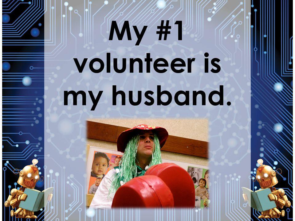 My #1 volunteer is my husband.