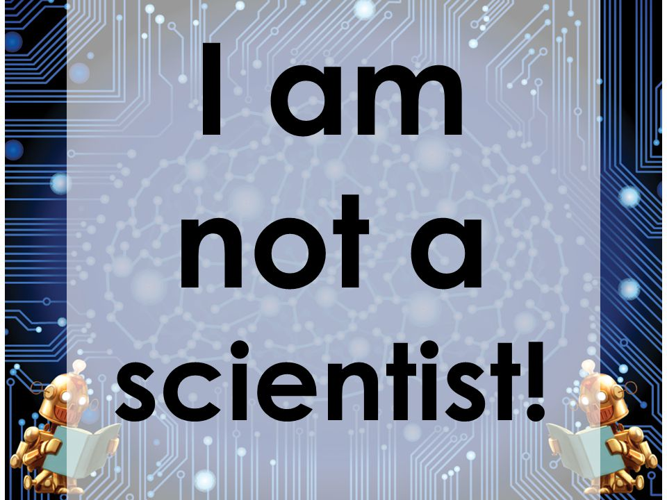 I am not a scientist!