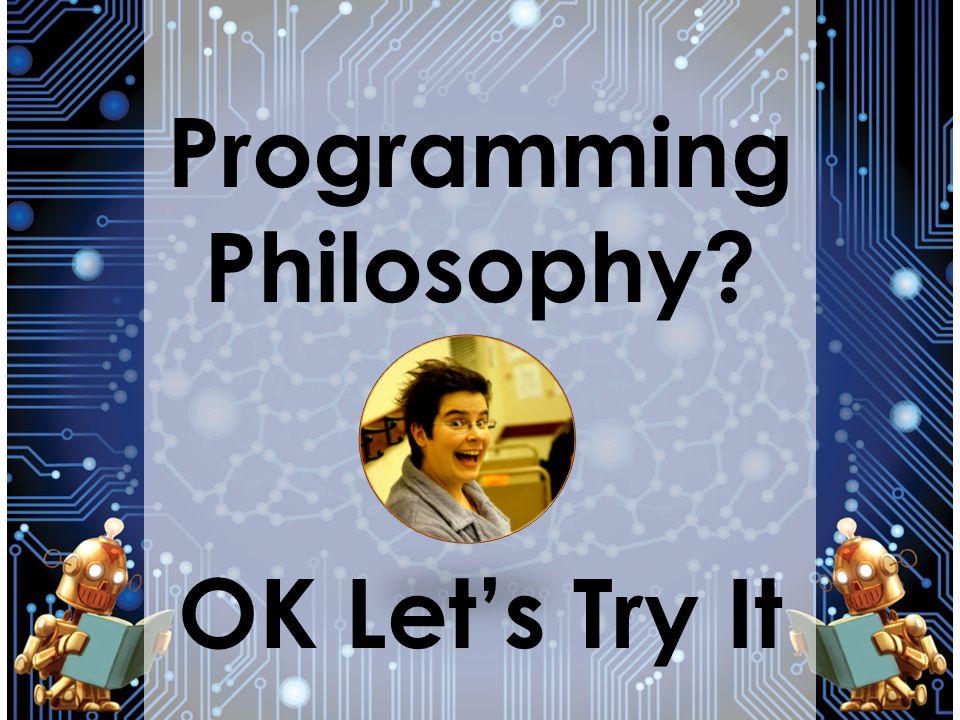 Programming Philosophy? OK Lets Try It