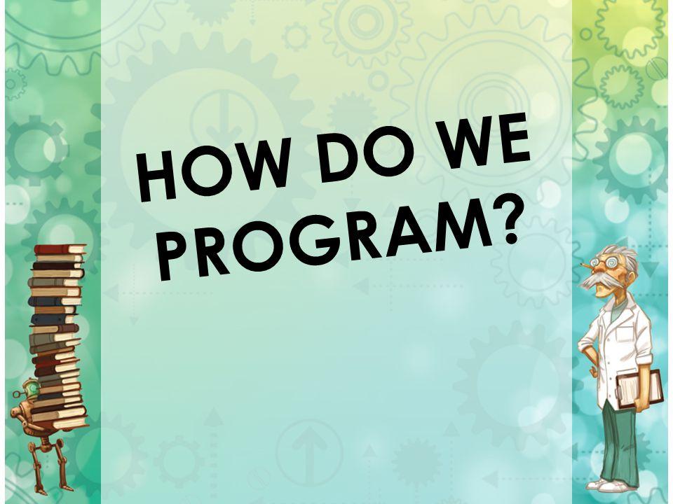 HOW DO WE PROGRAM?