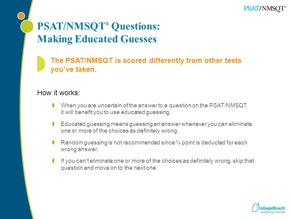 PSAT/NMSQT ® Questions: Making Educated Guesses How it works: When you are uncertain of the answer to a question on the PSAT/NMSQT, it will benefit you to use educated guessing.