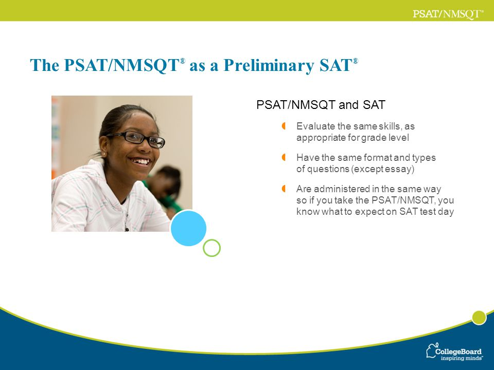 The PSAT/NMSQT ® as a Preliminary SAT ® PSAT/NMSQT and SAT Evaluate the same skills, as appropriate for grade level Have the same format and types of questions (except essay) Are administered in the same way so if you take the PSAT/NMSQT, you know what to expect on SAT test day