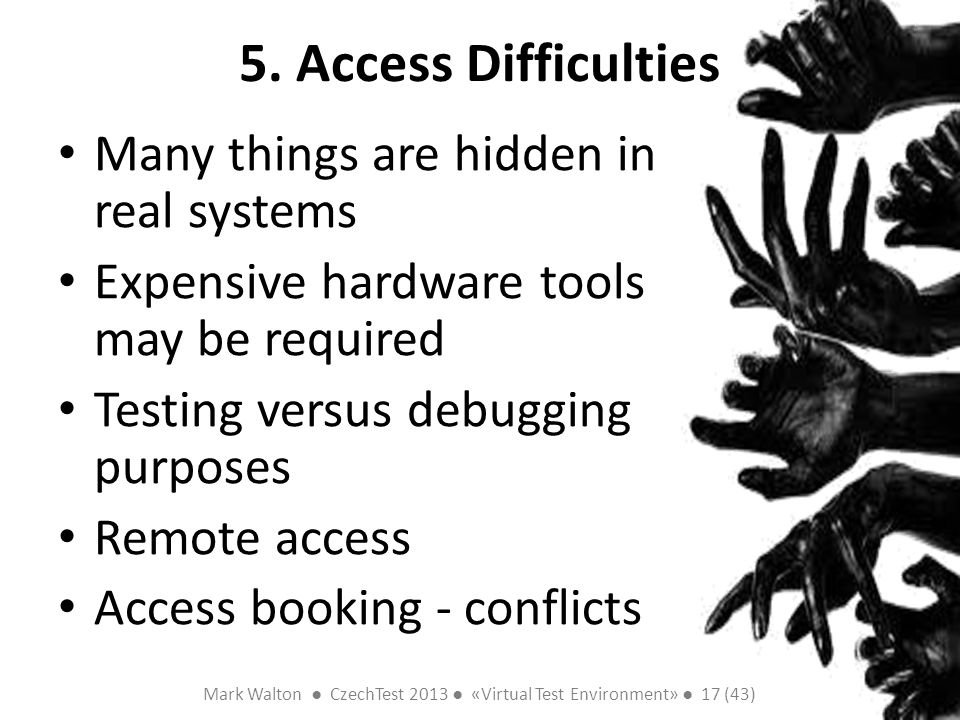 Mark Walton CzechTest 2013 «Virtual Test Environment» 17 (43) Slide 17 (300) 5. Access Difficulties Many things are hidden in real systems Expensive h