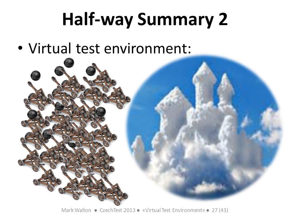 Mark Walton CzechTest 2013 «Virtual Test Environment» 27 (43) Slide 27 (300) Half-way Summary 2 Virtual test environment: