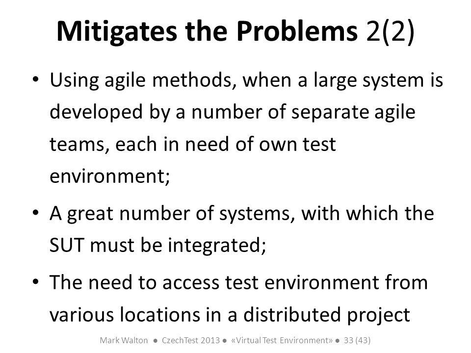 Mark Walton CzechTest 2013 «Virtual Test Environment» 33 (43) Slide 33 (300) Mitigates the Problems 2(2) Using agile methods, when a large system is d