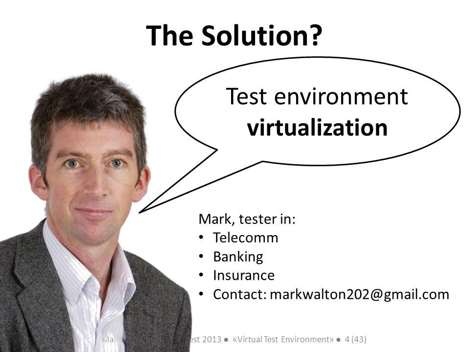 Mark Walton CzechTest 2013 «Virtual Test Environment» 4 (43) Slide 4 (300) The Solution? Test environment virtualization Mark, tester in: Telecomm Ban